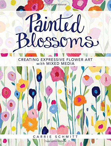 "Carrie Schmitt, ""Painted Blossoms: Creating Expressive Flower Art with Mixed Media"""