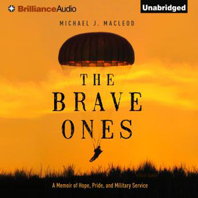 Michael J. MacLeod - The Brave Ones: A Memoir of Hope, Pride, and Military Service