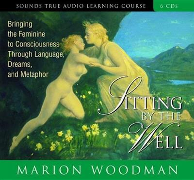 Sitting by the Well: Bringing the Feminine to Consciousness Through Language, Dreams, and Metaphor [Audiobook]