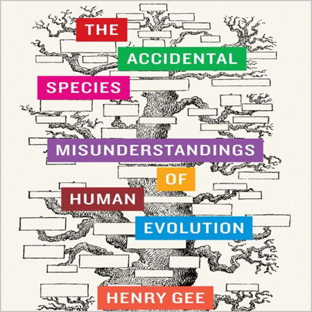 Henry Gee - The Accidental Species: Misunderstandings of Human Evolution