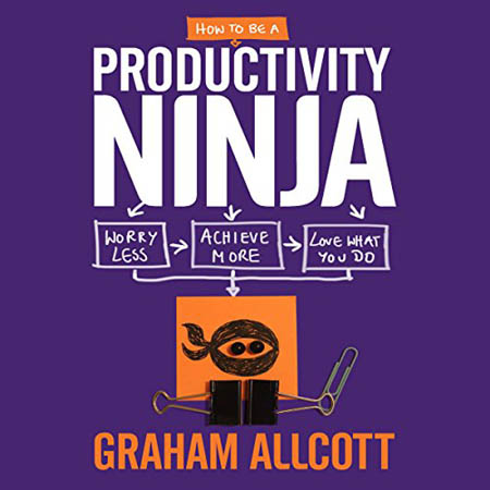 Graham Allcott - How to be a Productivity Ninja: Worry Less, Achieve More and Love What You Do