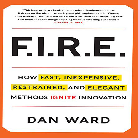 Dan Ward - FIRE: How Fast, Inexpensive, Restrained, and Elegant Methods Ignite Innovation