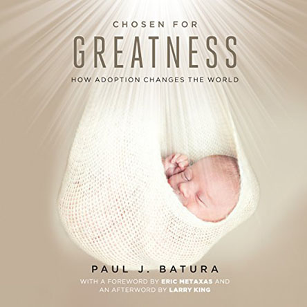 Paul Batura - Chosen for Greatness: How Adoption Changes the World
