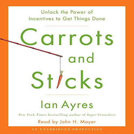 Ian Ayres - Carrots and Sticks: Unlock the Power of Incentives to Get Things Done