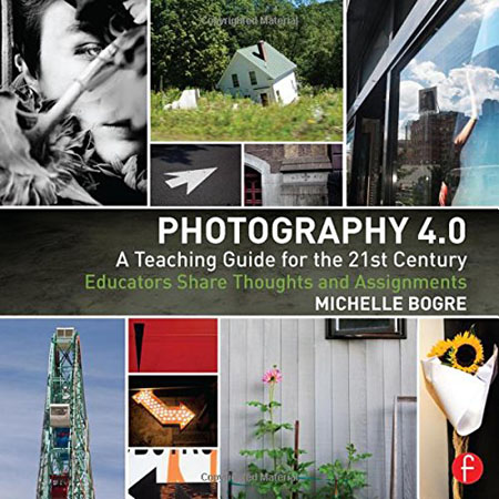 Michelle Bogre - Photography 4.0: A Teaching Guide for the 21st Century: Educators Share Thoughts and Assignments (EPUB)