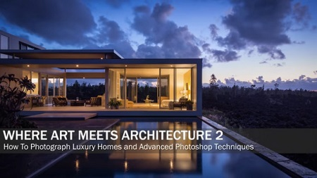 Where Art Meets Architecture 2: How To Photograph Luxury Homes and Advanced Photoshop Techniques