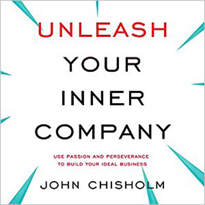John Chisholm - Unleash Your Inner Company: Use Passion and Perseverance to Build Your Ideal Business