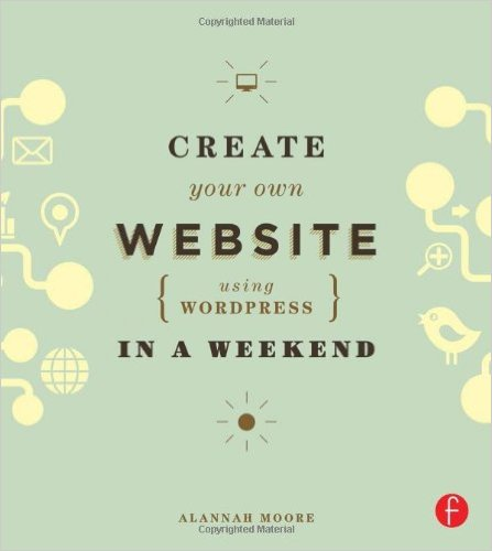 Alannah Moore - Create Your Own Website Using WordPress in a Weekend