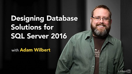 Designing Database Solutions for SQL Server 2016 with Adam Wilbert