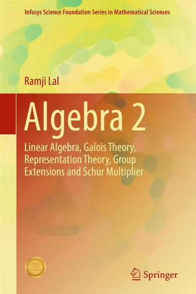 Algebra 2 Linear Algebra, Galois Theory, Representation theory, Group extensions and Schur Multiplier