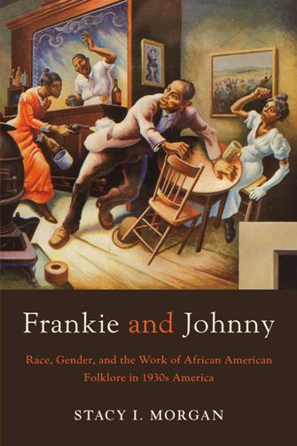 Frankie and Johnny : Race, Gender, and the Work of African American Folklore in 1930s America