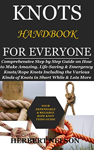 KNOTS HANDBOOK FOR EVERYONE: Comprehensive Step by Step Guide on How to Make Amazing, Life-Saving...
